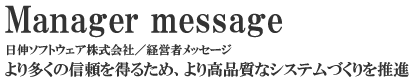 Manager Message 日伸ソフトウェア株式会社/経営者メッセージ