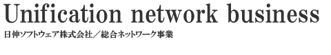 Unification Network Business 日伸ソフトウェア株式会社/総合ネットワーク事業